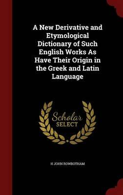 A New Derivative and Etymological Dictionary of Such English Works as Have Their Origin in the Greek and Latin Language