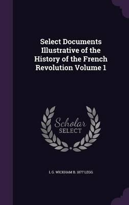 Select Documents Illustrative of the History of the French Revolution Volume 1