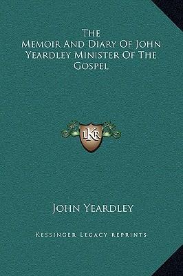 The Memoir and Diary of John Yeardley Minister of the Gospel