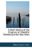A Short History of the Progress of Scientific Chemistry in Our Own Times
