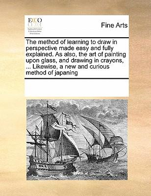 The Method of Learning to Draw in Perspective Made Easy and Fully Explained. as Also, the Art of Painting Upon Glass, and Drawing in Crayons, ... Likewise, a New and Curious Method of Japaning