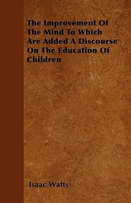 The Improvement Of The Mind To Which Are Added A Discourse On The Education Of Children