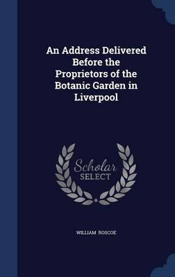 An Address Delivered Before the Proprietors of the Botanic Garden in Liverpool
