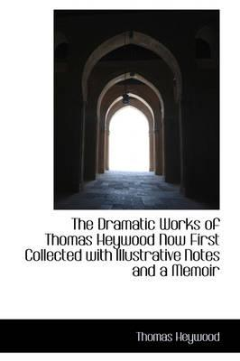 The Dramatic Works of Thomas Heywood Now First Collected with Illustrative Notes and a Memoir