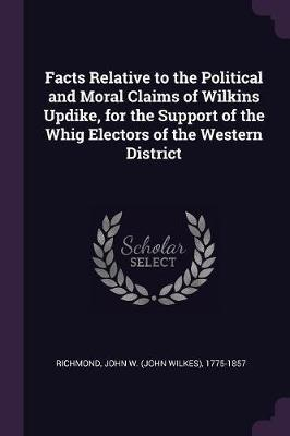 Facts Relative to the Political and Moral Claims of Wilkins Updike, for the Support of the Whig Electors of the Western District