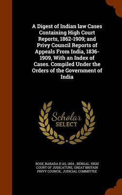 A Digest of Indian Law Cases Containing High Court Reports, 1862-1909; And Privy Council Reports of Appeals from India, 1836-1909, with an Index of Under the Orders of the Government of India