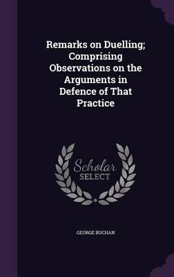 Remarks on Duelling; Comprising Observations on the Arguments in Defence of That Practice