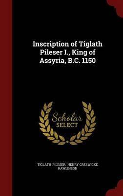 Inscription of Tiglath Pileser I, King of Assyria, B.C. 1150
