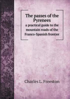 The Passes of the Pyrenees a Practical Guide to the Mountain Roads of the Franco-Spanish Frontier