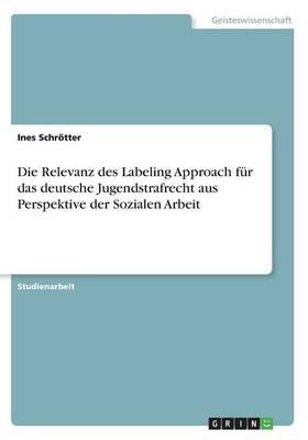 Die Relevanz des Labeling Approach für das deutsche Jugendstrafrecht aus Perspektive der Sozialen Arbeit