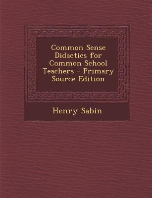 Common Sense Didactics for Common School Teachers - Primary Source Edition