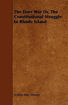 The Dorr War Or, The Constitutional Struggle In Rhode Island