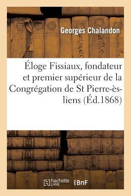 Eloge du R. P. Fissiaux, Fondateur et Premier Superieur de la Congregation de St Pierre-Es-Liens