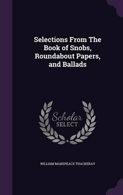 Selections from the Book of Snobs, Roundabout Papers, and Ballads