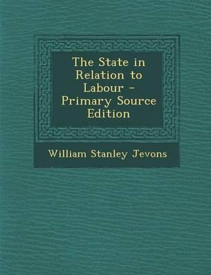 The State in Relation to Labour - Primary Source Edition