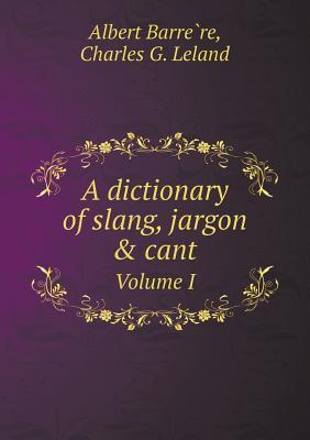 A Dictionary of Slang, Jargon & Cant Volume I