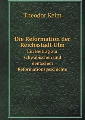 Die Reformation Der Reichsstadt Ulm Ein Beitrag Zur Schwabischen Und Deutschen Reformationsgeschichte