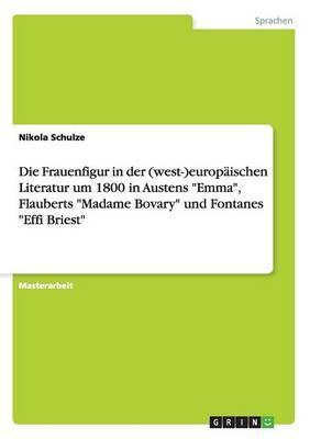 """Die Frauenfigur in der (west-)europäischen Literatur um 1800 in Austens """"Emma"""", Flauberts """"Madame Bovary"""" und Fontanes """"Effi Briest"""""""