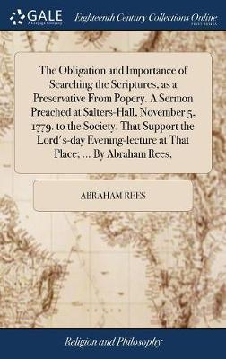 The Obligation and Importance of Searching the Scriptures, as a Preservative from Popery. a Sermon Preached at Salters-Hall, November 5, 1779. to the ... at That Place; ... by Abraham Rees,