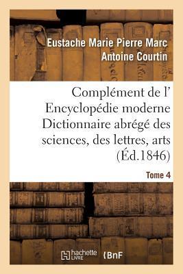 Complément de l' Encyclopédie Moderne Dictionnaire Abrege des Sciences, des Lettres, Arts Tome 4