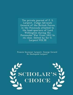 The Private Journal of F. S. Larpent, Judge-Advocate General of the British Forces in the Peninsula Attached to the Head-Quarters of Lord Wellington ... G. Larpent.Vol.III - Scholar's Choice Edition