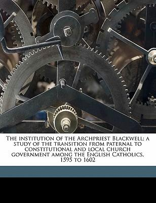 The Institution of the Archpriest Blackwell; A Study of the Transition from Paternal to Constitutional and Local Church Government Among the English C