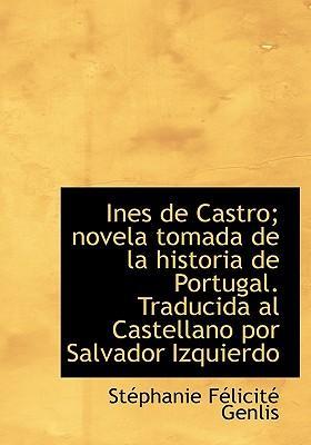 Ines de Castro; Novela Tomada de La Historia de Portugal. Traducida Al Castellano Por Salvador Izqui