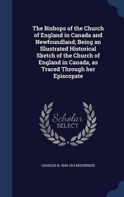 The Bishops of the Church of England in Canada and Newfoundland; Being an Illustrated Historical Sketch of the Church of England in Canada, as Traced Through Her Episcopate