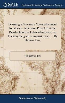 Learning a Necessary Accomplishment for All Men. a Sermon Preach'd at the Parish-Church of Felstead in Essex, on Tuesday the 30th of August, 1709. ... by Thomas Cox,