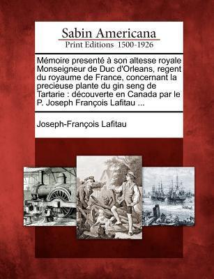 M Moire Present Son Altesse Royale Monseigneur de Duc D'Orleans, Regent Du Royaume de France, Concernant La Precieuse Plante Du Gin Seng de Tartarie