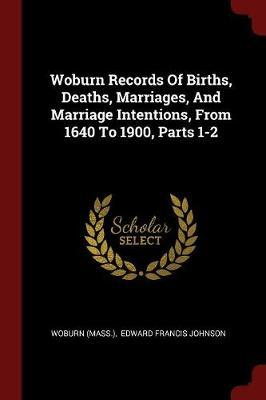 Woburn Records of Births, Deaths, Marriages, and Marriage Intentions, from 1640 to 1900, Parts 1-2
