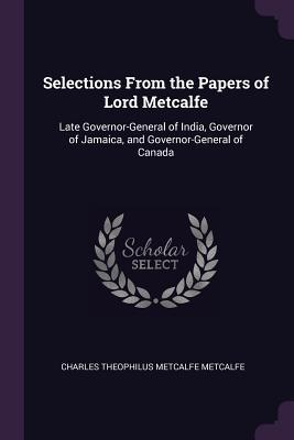 Selections from the Papers of Lord Metcalfe