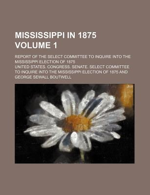 Mississippi in 1875 Volume 1; Report of the Select Committee to Inquire Into the Mississippi Election of 1875