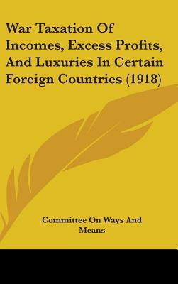 War Taxation of Incomes, Excess Profits, and Luxuries in Certain Foreign Countries (1918)