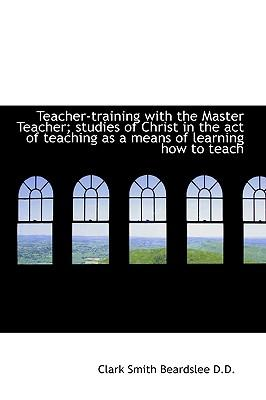 Teacher-Training with the Master Teacher; Studies of Christ in the Act of Teaching as a Means of Lea