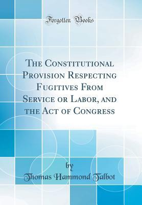 The Constitutional Provision Respecting Fugitives From Service or Labor, and the Act of Congress (Classic Reprint)
