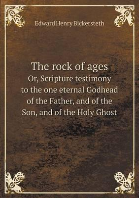 The Rock of Ages Or, Scripture Testimony to the One Eternal Godhead of the Father, and of the Son, and of the Holy Ghost