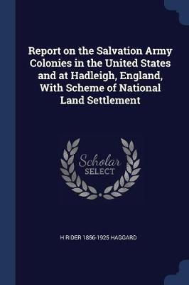 Report on the Salvation Army Colonies in the United States and at Hadleigh, England, with Scheme of National Land Settlement