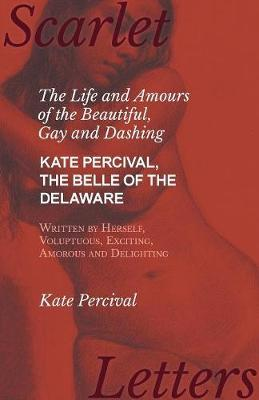 The Life and Amours of the Beautiful, Gay and Dashing Kate Percival, The Belle of the Delaware, Written by Herself, Voluptuous, Exciting, Amorous and Delighting