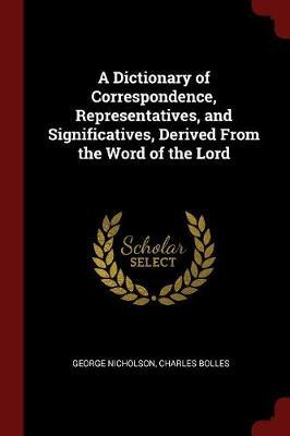 A Dictionary of Correspondence, Representatives, and Significatives, Derived from the Word of the Lord