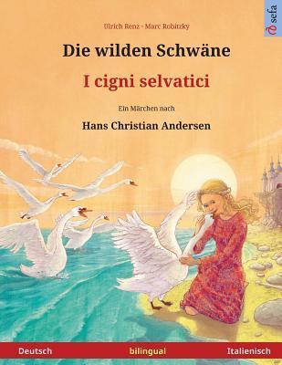 Die wilden Schwäne – I cigni selvatici. Zweisprachiges Kinderbuch nach einem Märchen von Hans Christian Andersen (Deutsch – Italienisch)