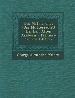 Das Matriarchat (Das Mutterrecht) Bei Den Alten Arabern - Primary Source Edition