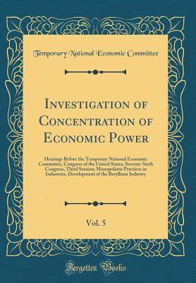 Investigation of Concentration of Economic Power, Vol. 5