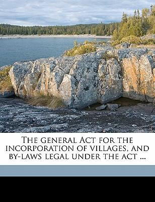 The General ACT for the Incorporation of Villages, and By-Laws Legal Under the ACT ...