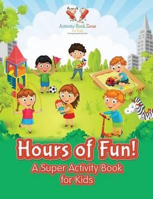 Hours of Fun! A Super Activity Book for Kids