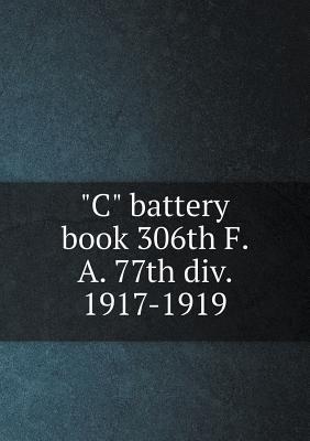C Battery Book 306th F. A. 77th DIV. 1917-1919