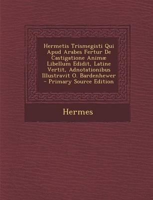 Hermetis Trismegisti Qui Apud Arabes Fertur de Castigatione Animae Libellum Edidit, Latine Vertit, Adnotationibus Illustravit O. Bardenhewer