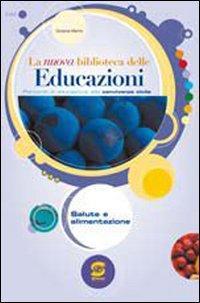 La nuova biblioteca delle educazioni. Salute e alimentazione. Per la Scuola media