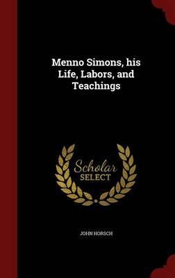 Menno Simons, His Life, Labors, and Teachings