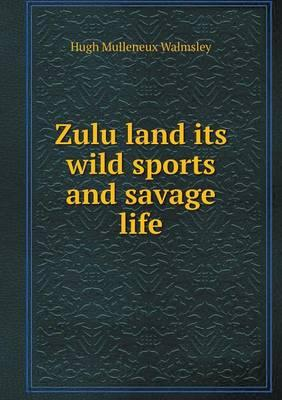 Zulu Land Its Wild Sports and Savage Life